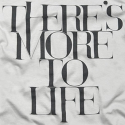 """""""There's More To Life""""  - The newest design from Ugmonk which is part of the Ugmonk Charity Drive. (Check out the blog for behind-the-scenes of how the custom typography was created)."""
