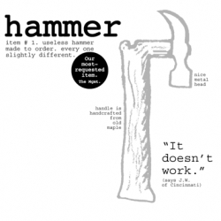 Useless Tools from Arturan. The Useless Hammer's handle is handcrafted from old wood and its head is one piece of double forged steel. Each is slightly different,  all are guaranteed useless. Price: $150.00