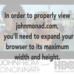 I'm hooked on John From Cincinnati (HBO's latest show, form the Deadwood guy)~ and amused by the way the flash site yells at you when you smoosh the window too small.