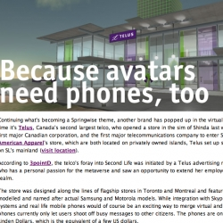 Springwise has been following the transition of real world into Second Life closely - and so far we've got American Apparel virtual store, Scion Dealership? and now TELUS Cell Phones?
