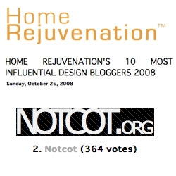 NOTCOT.org got 2nd place in the Home Rejuvenation 10 Most Influential Design Blogs competition ~ huge thanks to all of you who voted for us!