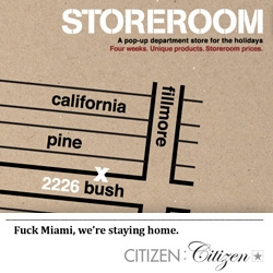 The Store Room ~ its like a designer 4 week shopping experience/sample sale of sorts! Put on by our friends at Citizen:citizen... and you can even see hulger, jimmyjane, areaware, chronicle books, and more there! I wish i was in SF...