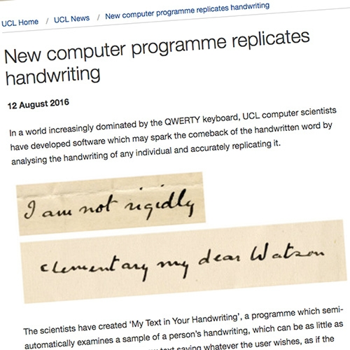 UCL scientists have created 'My Text in Your Handwriting', a programme which semi-automatically examines a sample of a person's handwriting and generates new text as if the author had handwritten it themselves.