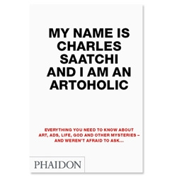"""""""MY NAME IS CHARLES SAATCHI AND I AM AN ARTOHOLIC"""" (Phaidon) is OUT and a MUST-READ of this autumn! """"Everything you need to know about Art, Ads, Life, God and other mysteries and weren't afraid to ask"""""""
