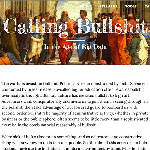Calling Bullshit In The Age Of Big Data - a course by UW professors, Carl T. Bergstrom and Jevin West (Director of the UW Data Lab) hoping to promote  thinking critically about the data and models that constitute evidence in the social and natural sciences.