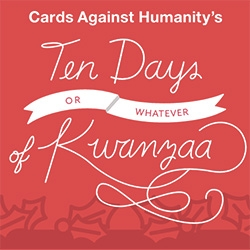 This year Cards Against Humanity is doing 10 Days (or whatever) of Kwanza. For $15 dollars, you'll get a surprise every day for the 10 days! (Last year's were fascinating!)