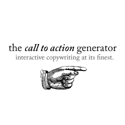 the Call to Action Generator. For when you can't figure out whether to put 'click here' or 'learn more' on your banner.