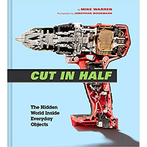 Cut In Half: The Hidden World Inside Everyday Objects by Mike Warren.