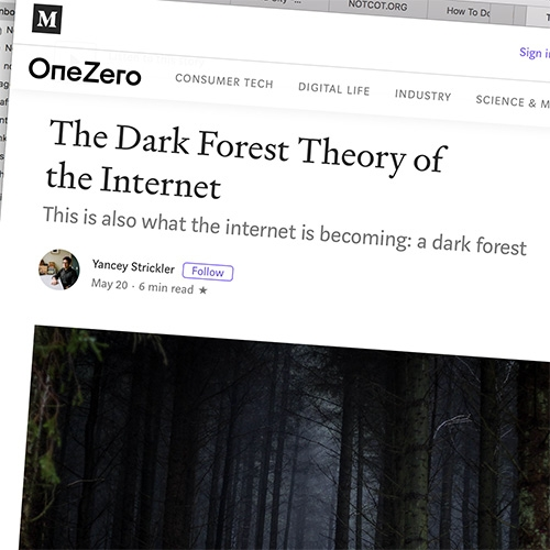 """The Dark Forest Theory of the Internet"" by Yancey Strickler is an interesting read, and certainly strikes a cord with what i've been grappling with for the future of NOTCOT... is it time to further open our dark forest? Or step back out fully?"