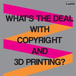 """What's the deal with copyright and 3D printing?"" This white paper is a good read from Michael Weinberg of Public Knowledge/Institute for Emerging Innovation"