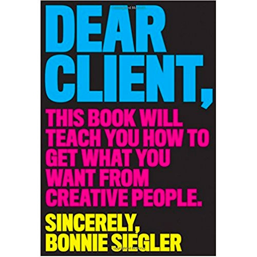 Dear Client, This Book Will Teach You How To Get What You Want From Creative People. Sincerely, Bonnie Siegler