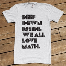 Deep Down Inside We All Love Math... so true. My inner math lover wants this shirt from W+K Studio