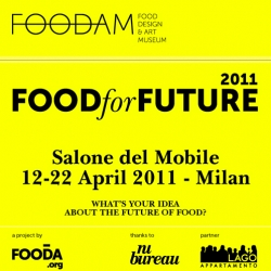 Food For Future is an exhibition at the Salone del Mobile 2011 in Milan. The first edition of the FOODAM - Food, Design and Art Museum. You can still apply to be part of the exhibition,