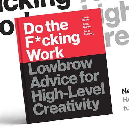 Do the F*cking Work: Lowbrow Advice for High-Level Creativity by Brian Buirge and Jason Bacher - from the folks behind Good F*cking Design Advice (with some of our favorite prints!) comes a BOOK!