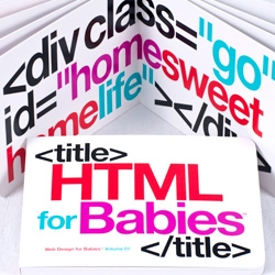 HTML for Babies is a 5×7 board book. It has 16 pages of bold colorful, positive words wrapped in loving HTML mark up tags for imaginative code geeks in training.