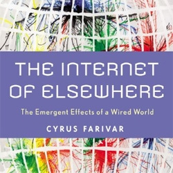The Internet of Elsewhere by Cyrus Farivar ~ new book looking at the role of the Internet as a catalyst in transforming communications, politics, and economics.