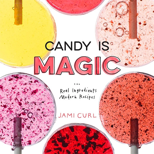 Candy Is Magic: Real Ingredients Modern Recipes by Jami Curl of Quin Candy!