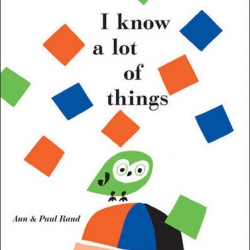 "Chronicle Books adds ""I Know a Lot of Things"" to their library of reissued Ann and Paul Rand children's book collaborations this month."
