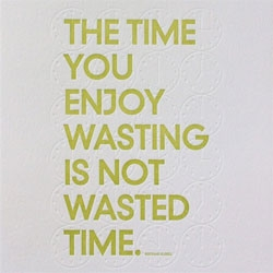 Sapling Press ~ The Time You Enjoy Wasting Is Not Wasted Time.