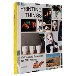 "Gestalten's Printing Things book ~ ""An inspirational and understandable exploration of the creative potential of 3D printing that introduces outstanding projects, key experts, and the newest technologies."""