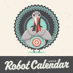Introducing the 2013 Robot Calendar! A limited edition poster-style calendar featuring 12 original monthly-themed robot characters.