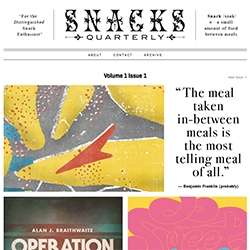 Snacks Quarterly! It's an internet publication that brings a variety of artists together to share their insights and ideas on the subject of snacks and snacking!