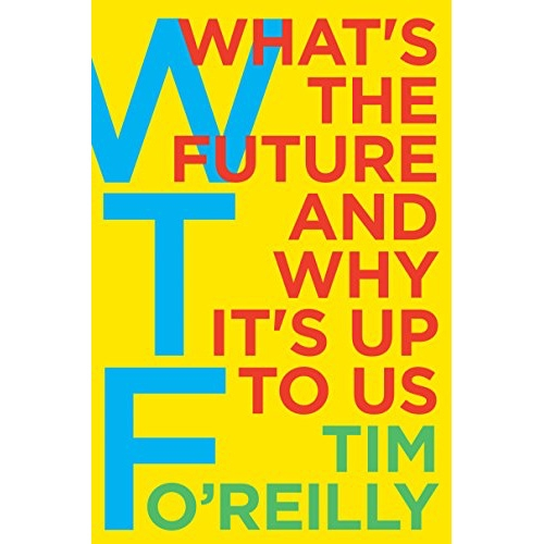 WTF?: What's the Future and Why It's Up to Us by Tim O'Reilly [Currently on the NOTCOT nightstand!]